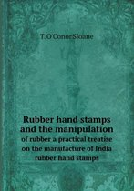 Rubber Hand Stamps and the Manipulation of Rubber a Practical Treatise on the Manufacture of India Rubber Hand Stamps