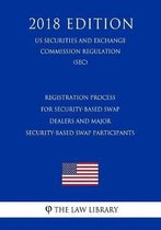 Registration Process for Security-Based Swap Dealers and Major Security-Based Swap Participants (Us Securities and Exchange Commission Regulation) (Sec) (2018 Edition)