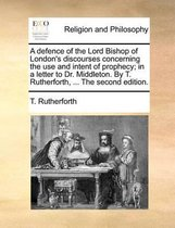 A Defence of the Lord Bishop of London's Discourses Concerning the Use and Intent of Prophecy; In a Letter to Dr. Middleton. by T. Rutherforth, ... the Second Edition.