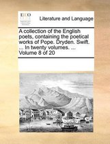 A Collection of the English Poets, Containing the Poetical Works of Pope. Dryden. Swift. ... in Twenty Volumes. ... Volume 8 of 20