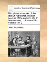 Miscellaneous Works of the Late Dr. Arbuthnot. with an Account of the Author's Life. in Two Volumes. ... a New Edition. Volume 1 of 2