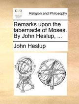 Remarks Upon the Tabernacle of Moses. by John Heslup, ...