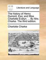 The History of Henry Dumont, Esq; And Miss Charlotte Evelyn. ... by Mrs. Charke. the Third Edition.