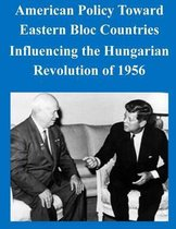 American Policy Toward Eastern Bloc Countries Influencing the Hungarian Revolution of 1956