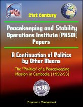 21st Century Peacekeeping and Stability Operations Institute (PKSOI) Papers - A Continuation of Politics by Other Means: The ''Politics'' of a Peacekeeping Mission in Cambodia (1992-93)