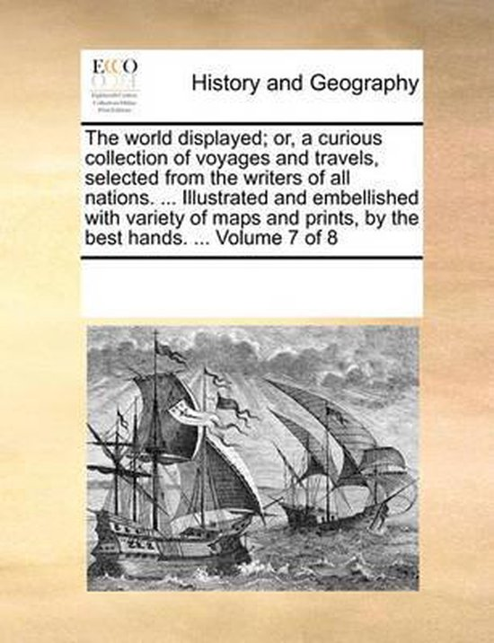 The World Displayed; Or, a Curious Collection of Voyages and Travels, Selected from the Writers of All Nations. ... Illustrated and Embellished with Variety of Maps and Prints, by the Best Hands. ... Volume 7 of 8