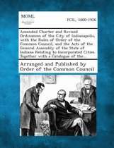 Amended Charter and Revised Ordinances of the City of Indianapolis, with the Rules of Order of the Common Council, and the Acts of the General Assembl