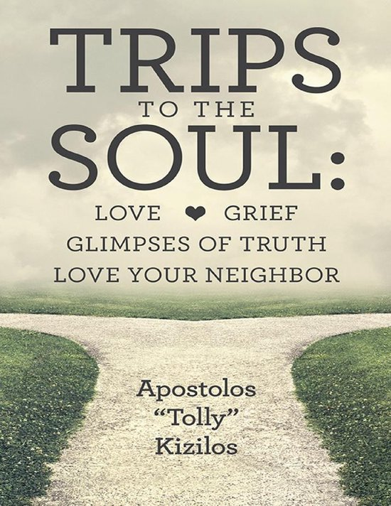 Trips to the Soul: Love Grief Glimpses of Truth Love Your Neighbor
