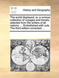 The world displayed; or, a curious collection of voyages and travels, selected from the writers of all nations. ... Embellished with cuts. The third edition corrected. ..