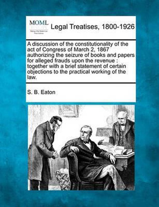 A Discussion of the Constitutionality of the Act of Congress of March 2, 1867 Authorizing the Seizure of Books and Papers for Alleged Frauds Upon the Revenue
