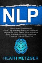 NLP: The Ultimate Guide to Using Neuro-Linguistic Programming for Persuasion, Negotiation, Mind Control, and Manipulation, Along with Dark Psychology Techniques to Increase Your Social Influence