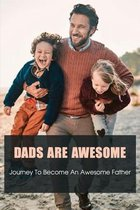 Dads Are Awesome: Journey To Become An Awesome Father: Books On Becoming A Better Father