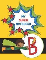B: My Super Notebook - Monogrammed Superhero Notebook For Kids