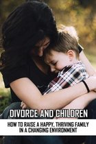 Omslag Divorce And Children: How To Raise A Happy, Thriving Family In A Changing Environment: Discussing Divorce With Your Children