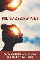 Mindfulness Vs Meditation: Ways Mindfulness Meditation Is Good For Your Health