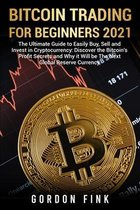 Bitcoin Trading For Beginners 2021: The Ultimate Guide to Easily Buy, Sell and Invest in Cryptocurrency