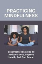 Practicing Mindfulness: Essential Meditations To Reduce Stress, Improve Health, And Find Peace