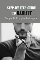 Step-By-Step Guide To Haircut: Simple To Complex Techniques