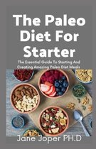 The Paleo Diet For Starter: The Essential Guide To Starting And Creating Amazing Paleo Diet Meals