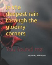 In the deepest rain through the gloomy corners