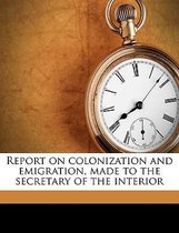 Report on Colonization and Emigration, Made to the Secretary of the Interior