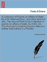 A Collection of Poems on Affairs of State by A-M-L [Marvell] Esq.; And Other Eminent Wits. the Second Part of the Collection of Poems on Affairs of State, by A-M-L, Etc. the Third Part Containing Esquire Marvel's Further Instructions to a Painter.