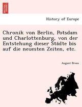 Chronik Von Berlin, Potsdam Und Charlottenburg, Von Der Entstehung Dieser Sta Dte Bis Auf Die Neuesten Zeiten, Etc.