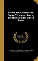 Letters and Addresses by George Thompson, During His Mission in the United States