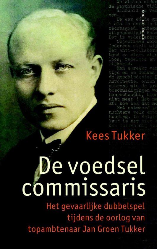 De voedselcommissaris. Het gevaarlijke dubbelspel tijdens de oorlog van topambtenaar Jan Groen Tukker - Kees Tukker | Readingchampions.org.uk