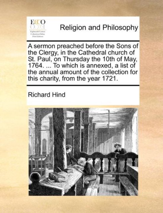A Sermon Preached Before the Sons of the Clergy, in the Cathedral Church of St. Paul, on Thursday the 10th of May, 1764. ... to Which Is Annexed, a List of the Annual Amount of the Collection for This Charity, from the Year 1721.