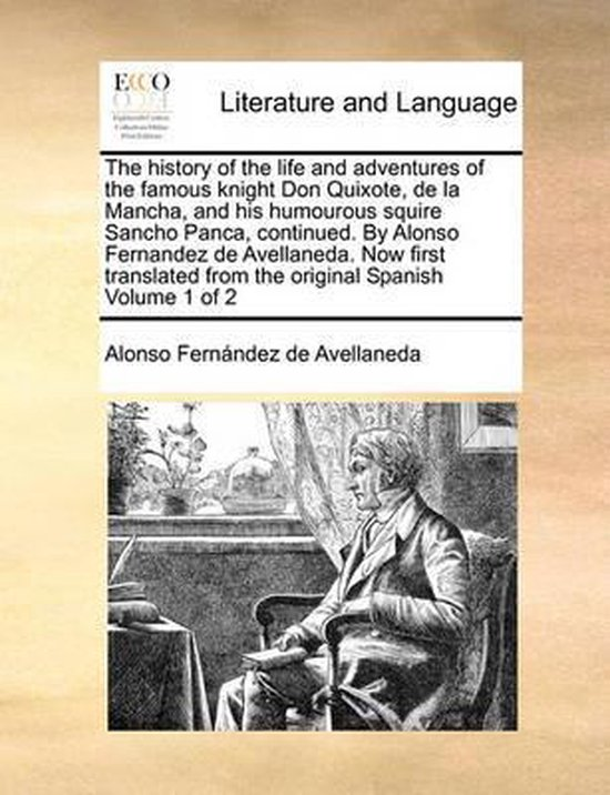 The History of the Life and Adventures of the Famous Knight Don Quixote, de La Mancha, and His Humourous Squire Sancho Panca, Continued. by Alonso Fernandez de Avellaneda. Now First Translated from the Original Spanish Volume 1 of 2