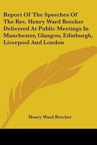 Report of the Speeches of the REV. Henry Ward Beecher Delivered at Public Meetings in Manchester, Glasgow, Edinburgh, Liverpool and London