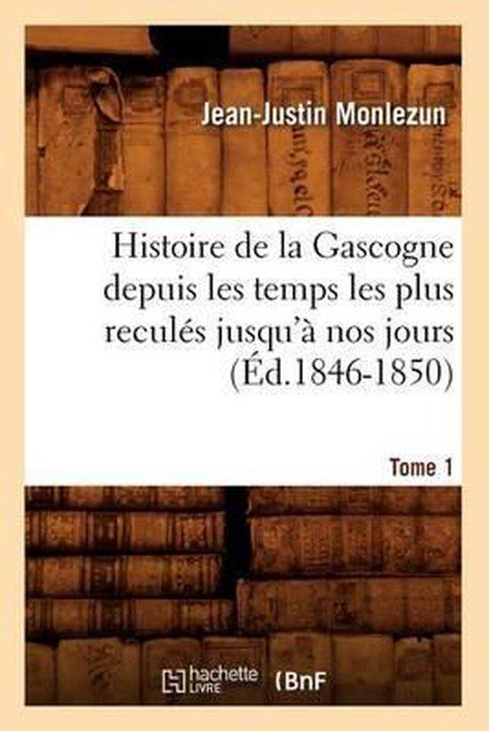 Histoire de la Gascogne Depuis Les Temps Les Plus Recul�s Jusqu'� Nos Jours. Tome 1 (�d.1846-1850)