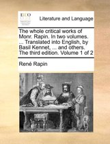 The Whole Critical Works of Monr. Rapin. in Two Volumes. ... Translated Into English, by Basil Kennet, ... and Others. the Third Edition. Volume 1 of