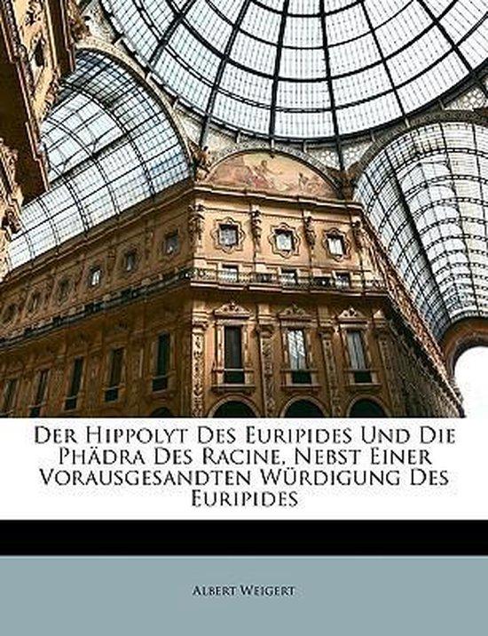 Der Hippolyt Des Euripides Und Die Phdra Des Racine, Nebst Einer Vorausgesandten Wrdigung Des Euripides