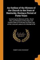 An Outline of the History of the Church in the State of Kentucky, During a Period of Forty Years