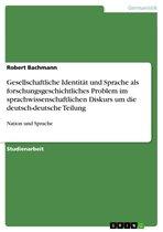 Gesellschaftliche Identität und Sprache als forschungsgeschichtliches Problem im sprachwissenschaftlichen Diskurs um die deutsch-deutsche Teilung
