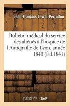 Bulletin medical du service des alienes a l'hospice de l'Antiquaille de Lyon, pendant l'annee 1840