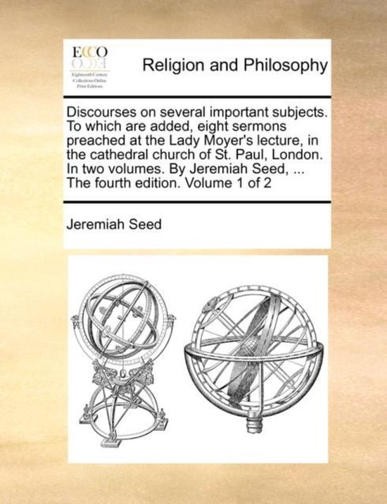 Discourses on Several Important Subjects. to Which Are Added, Eight Sermons Preached at the Lady Moyer's Lecture, in the Cathedral Church of St. Paul, London. in Two Volumes. by Jeremiah Seed, ... the Fourth Edition. Volume 1 of 2