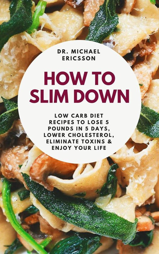 Omslag van How to Slim Down: Low Carb Diet Recipes to Lose 5 Pounds In 5 Days, Lower Cholesterol, Eliminate Toxins & Enjoy Your Life