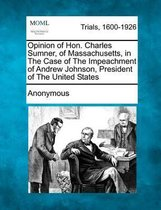 Opinion of Hon. Charles Sumner, of Massachusetts, in the Case of the Impeachment of Andrew Johnson, President of the United States