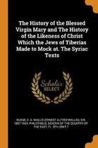 The History of the Blessed Virgin Mary and the History of the Likeness of Christ Which the Jews of Tiberias Made to Mock At. the Syriac Texts