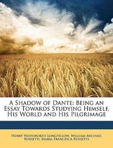 a Shadow of Dante: Being an Essay Towards Studying Himself, His World and His Pilgrimage