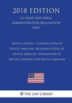 Dental Devices - Classification of Dental Amalgam, Reclassification of Dental Mercury, Designation of Special Controls for Dental Amalgam (Us Food and Drug Administration Regulation) (Fda) (2018 Edition)