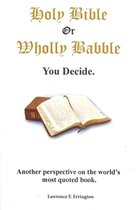 Holy Bible or Wholly Babble? You decide.