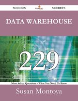 Data Warehouse 229 Success Secrets - 229 Most Asked Questions On Data Warehouse - What You Need To Know
