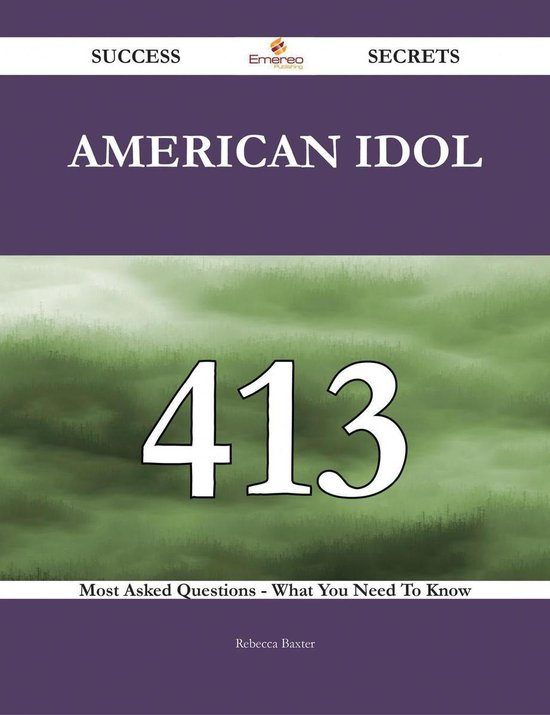 American Idol 413 Success Secrets - 413 Most Asked Questions On American Idol - What You Need To Know
