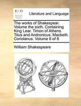 The Works of Shakespear. Volume the Sixth. Containing King Lear. Timon of Athens. Titus and Andronicus. Macbeth. Coriolanus. Volume 6 of 8