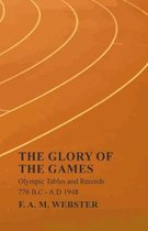 The Glory of the Games - Olympic Tables and Records - 776 B.C - A.D 1948;With the Extract 'Classical Games' by Francis Storr