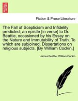 The Fall of Scepticism and Infidelity Predicted; An Epistle [In Verse] to Dr. Beattie, Occasioned by His Essay on the Nature and Immutability of Truth. to Which Are Subjoined. Dissertations on Religious Subjects. [By William Cockin.]